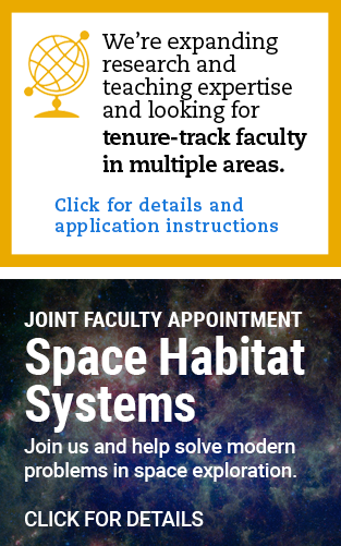 TOP: We're expanding research and teaching expertise and looking for tenure-track faculty in multiple areas. Click for details and application instructions. BOTTOM: Joint Faculty Appointment in Space Habitat Systems. Join us and help solve modern problems in space exploration. Click for details.
