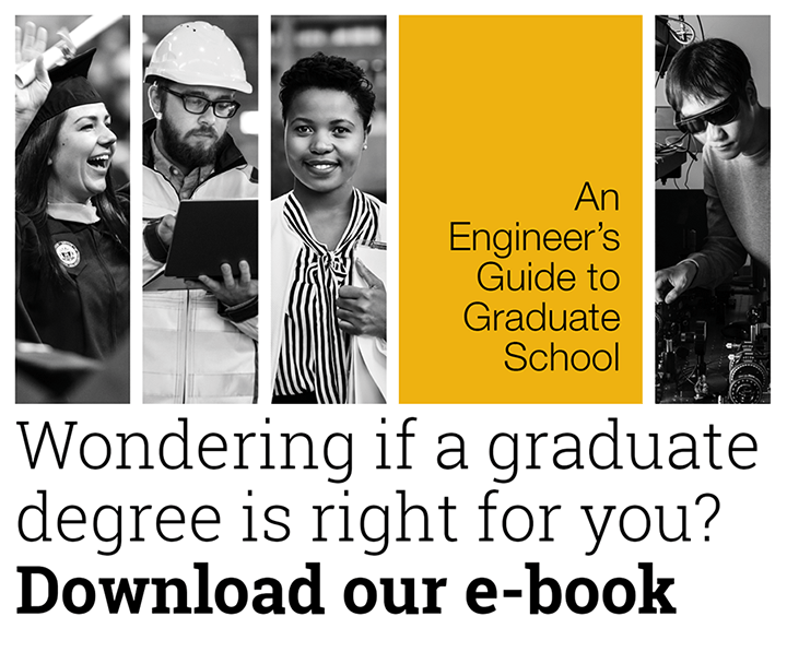 "Wondering if a graduate degree is right for you? Download our e-book, ""An Engineer's Guide to Graduate School."""