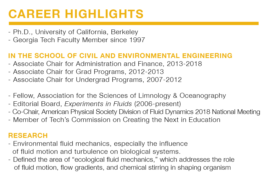 "Career Highlights for Donald Webster. Ph.D., University of California, Berkeley Georgia Tech Faculty Member since 1997   In the School of Civil and Environmental Engineering: Associate Chair for Administration and Finance, 2013-2018 Associate Chair for Grad Programs, 2012-2013 Associate Chair for Undergrad Programs, 2007-2012   Fellow, Association for the Sciences of Limnology & Oceanography Editorial Board, Experiments in Fluids (2006-present) Co-Chair, American Physical Society Division of Fluid Dynamics 2018 National Meeting Member of Tech's Commission on Creating the Next in Education   Research: Environmental fluid mechanics, especially the influence of fluid motion and turbulence on biological systems. Defined the area of ""ecological fluid mechanics,"" which addresses the role of fluid motion, flow gradients, and chemical stirring in shaping organism behavior, interactions, recruitment, reproduction and community structure."