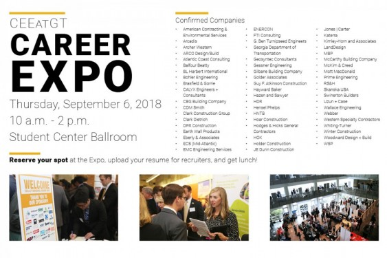 CEEatGT Career Expo | Sept. 6, 2018 | 10 a.m. - 2 p.m. | Student Center Ballroom | Reserve your spot at the Expo and upload your resume for recruiters. We'll provide lunch for you if you register ahead of time!